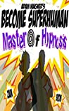 Master of Hypnosis: Learn How Hypnosis Really Works with Become Superhuman (Become Superhuman!!!)