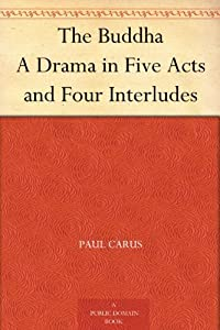 The Buddha A Drama in Five Acts and Four Interludes