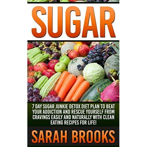 Sugar: 7 Day Sugar Junkie Detox Diet Plan To Beat Your Addiction And