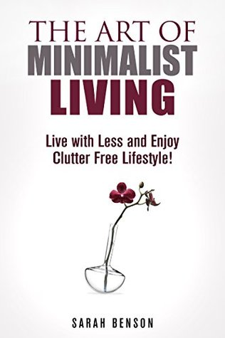 The Art of Minimalist Living: Live with Less and Enjoy Clutter Free Lifestyle! (Declutter & Organize)