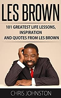 Les Brown: 101 Greatest Life Lessons, Inspiration and Quotes From Les Brown (Live Your Dreams, Motivational Books, Up Thoughts For Down Times)