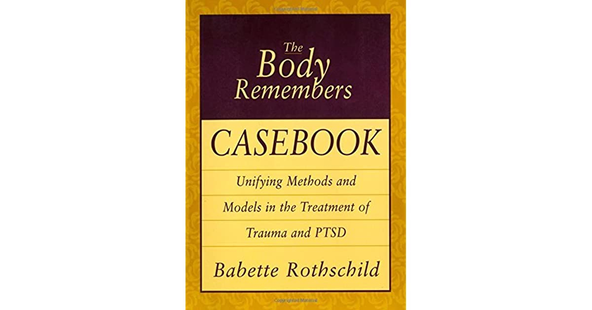 The Body Remembers Casebook: Unifying Methods and Models in the Treatment of Trauma and PTSD