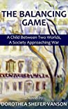 THE BALANCING GAME A Child Between Two Worlds, A Society Approaching War a novel by: Dorothea Shefer-Vanson
