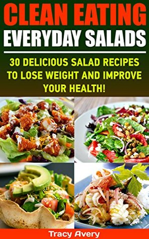 Clean Eating: Everyday Salads: 30 Delicious Salad Recipes To Lose Weight And Improve Your Health!: (WITH PICTURES, Clean Eating, Salads, Clean Eating Meal ... ) (Everyday Salads For Beginners Book 1)