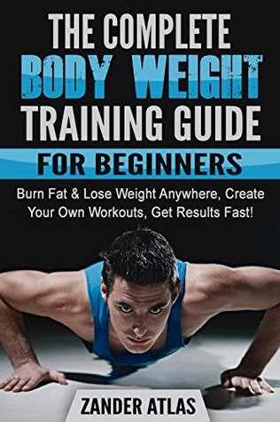 Bodyweight Training For Beginners Burn Fat Lose Weight Anywhere Get Results Fast By Zander Atlas