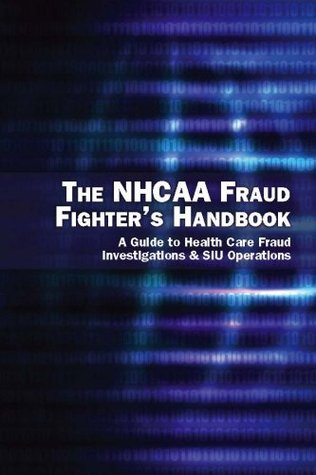 The NHCAA Fraud Fighter's Handbook: A Guide to Health Care Fraud Investigations & SIU Operations