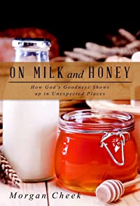 On Milk and Honey: How God's Goodness Shows up in Unexpected Places