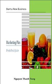 Fresh Fruit Juice Marketing Plan (Start a new business Book 1)
