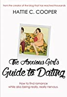 The Anxious Girl's Guide to Dating: How to find romance while also being really, really nervous.