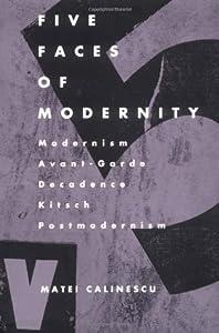 Five Faces of Modernity: Modernism, Avant-Garde, Decadence, Kitsch, Postmodernism