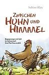 Zwischen Huhn und Himmel: Begegnungen mit Gott im Hühnerstall - Eine Pfarrfrau erzählt