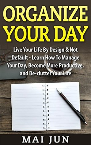 Organize Your Day: Live Your Life By Design & Not Default - Learn How To Manage Your Day, Become More Productive, and De-clutter Your Life (Time Management, ... Procrastination, Stress Free, Organization)