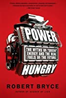 "Power Hungry: The Myths of """"Green"""" Energy and the Real Fuels of the Future"