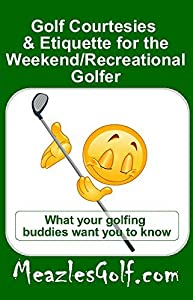 """Golf courtesies & etiquette for the """"weekend/recreational"""" golfer: What your golfing buddies want you to know"""