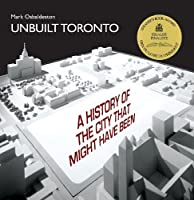 Unbuilt Toronto: A History of the City That Might Have Been