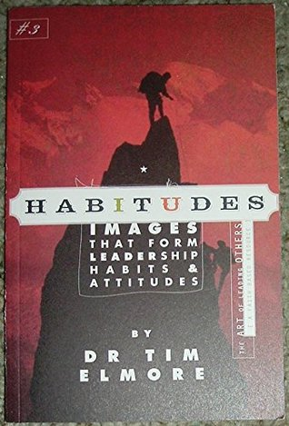 Habitudes, the Art of Leading Others (A Faith Based Resource) No. 3 : Images That Form Leadership Habits and Attitudes