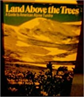 Land Above the Trees: A Guide to American Alpine Tundra,