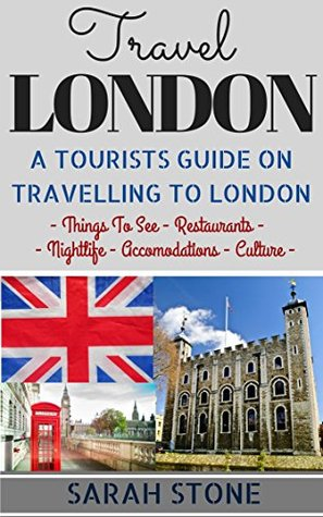 Travel: London: A Tourist's Guide on Travelling to London; Find the Best Places to See, Things to Do, Nightlife, Restaurants and Accomodations! (Travel Guide, Travel on a Budget, London Travel)