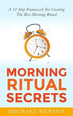 Morning Ritual Secrets: 12 Simple and Easy Techniques to Help You Wake Up Motivated, Productive and Achieve Your Goals! (Morning Ritual Secrets - How to ... Increase Productivity With Morning Rituals)