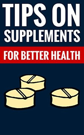 Tips On Supplements For Better Health - Healthy Facts & Tips On Proper Supplements: Essential Facts About Healty Supplements And Nutrition
