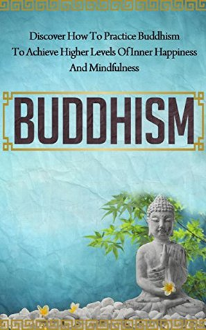 Buddhism: Discover How to Practice Buddhism to Achieve Higher Levels of Inner Happiness and Mindfulness (Yoga, Meditation, Zen, Mindfulness, Inner Peace, Book 7)