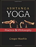 Ashtanga Yoga: Practice And Philosophy: A Comprehensive Description Of The Primary Series Of Ashtanga Yoga, Following The Traditional Vinyasa Count, And An Authentic Explanation Of The Yoga Sutra Of Patanjali