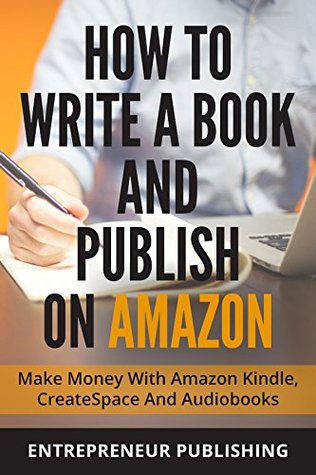 How To Write A Book And Publish On Amazon: Make Money With Amazon Kindle, CreateSpace And Audiobooks