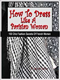 How To Dress Like A Parisian Woman (100 Chic Fashion Secrets Of French Women)