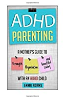ADHD Parenting: A Mother's Guide to Strength, Organization, and Beautiful Living with an ADHD Child