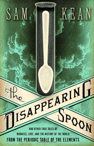 The Disappearing Spoon: And Other True Tales of Madness, Love, and the History of the World from the Periodic Table of the Elements by Sam Kean