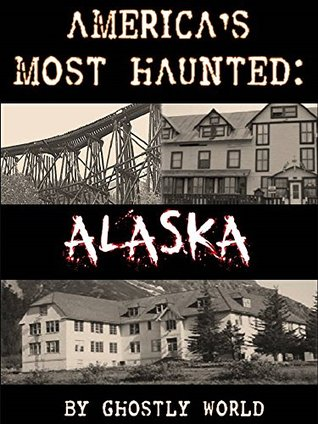 Haunted Alaska: 67 Haunted Places from the Last Frontier (America's Most Haunted)