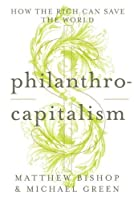 Philanthrocapitalism: How the Rich Can Save the World