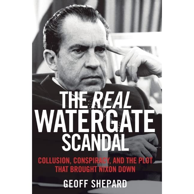 The Real Watergate Scandal: Exposing the Illegal Conspiracy to Bring Down Nixon by Geoff Shepard — Reviews, Discussion, Bookclubs, Lists