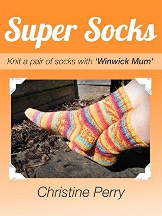 "Super Socks: Knit a pair of socks with ""Winwick Mum"" Christine Perry"