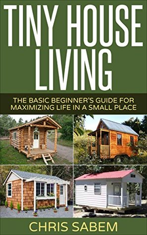 Tiny House Living: (Free Gift eBook Inside!) Living Tiny Is Fun And Stress Free! (Maximize Your Life In A Small Space)