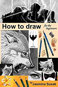 How to draw for the beginners: Step-by-Step Drawing Tutorials, Techniques, Sketching, Shading, Learn to Draw Animals, People, Realistic Drawings with Graphite Pencils, Pencil Sketch Guide, Draw Faces