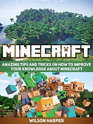 Minecraft Amazing Tips And Tricks On How To Improve Your
