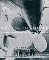"Building the ""Titanic"": An Epic Tale of Modern Engineering and Human Endeavour"