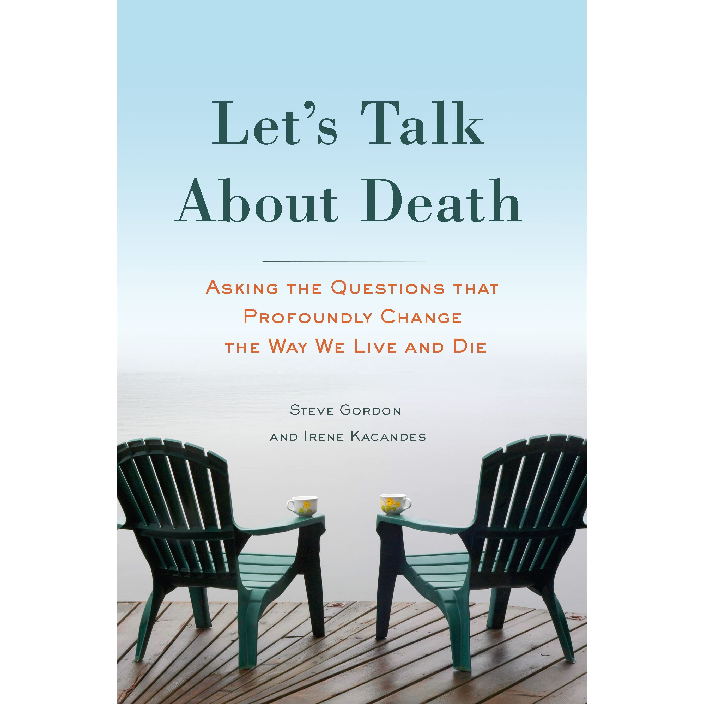 Let 39 S Talk About Death Asking The Questions That Profoundly Change The Way We Live And Die By
