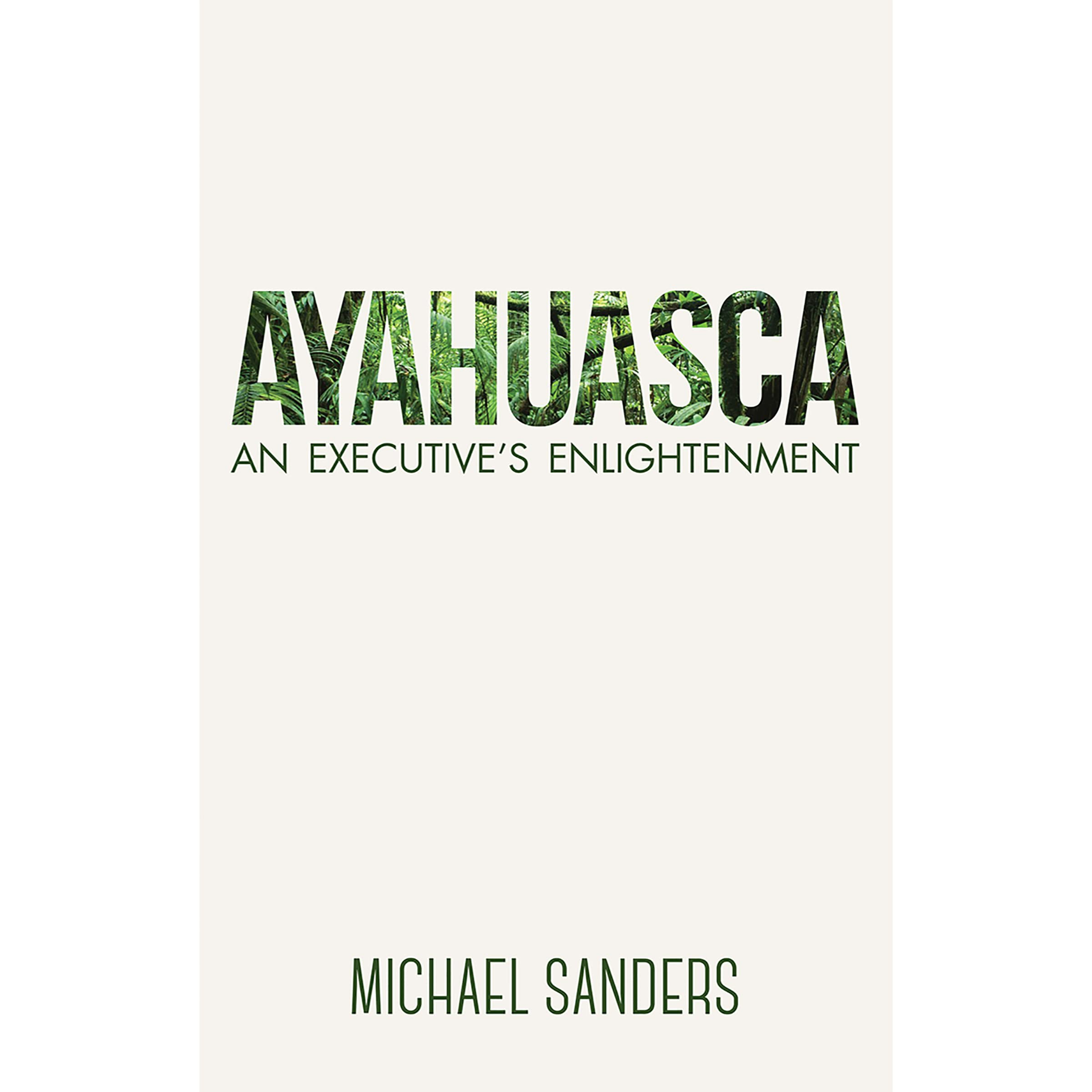 Ayahuasca: An Executive's Enlightenment by Michael Sanders