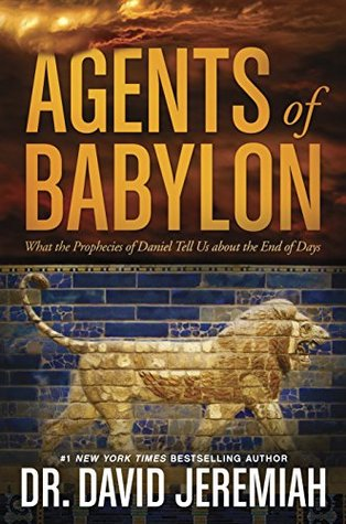 Agents of Babylon: What the Prophecies of Daniel Tell Us about the End of  Days by David Jeremiah