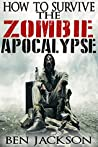 How To Survive The Zombie Apocalypse: The Complete Guide To Urban Survival, Prepping and Zombie Defense.