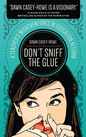 Don't Sniff the Glue: A Teacher's Misadventures in Education Reform