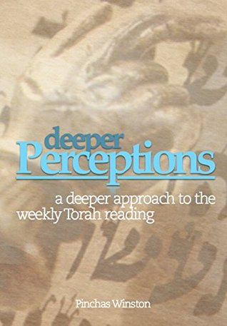 Deeper Perceptions: A Deeper Approach To the Weekly Torah Reading