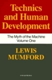 Technics and Human Development (The Myth of the Machine, Vol 1)