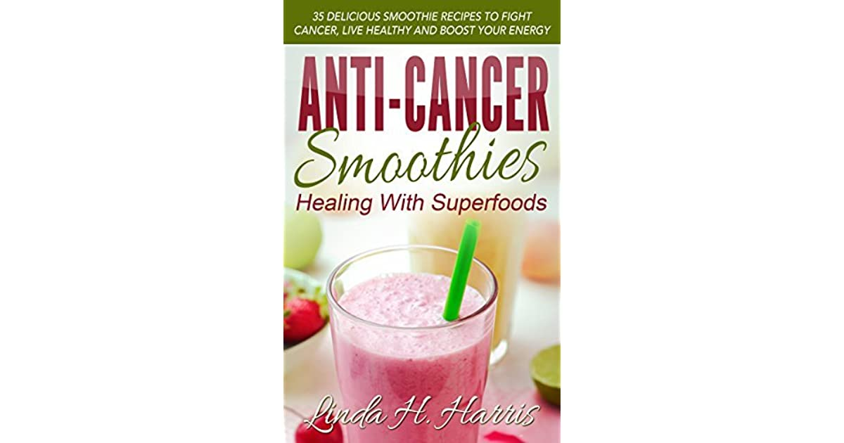 Anti-Cancer Smoothies: Healing With Superfoods: 35 Delicious