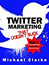 Twitter Marketing That Doesn't Suck - How to Use Twitter to Sell More Stuff (and Rule the World) (Punk Rock Marketing Collection Book 1)