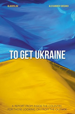 TO GET UKRAINE: A REPORT FROM INSIDE THE COUNTRY, FOR THOSE LOOKING ON FROM THE OUTSIDE