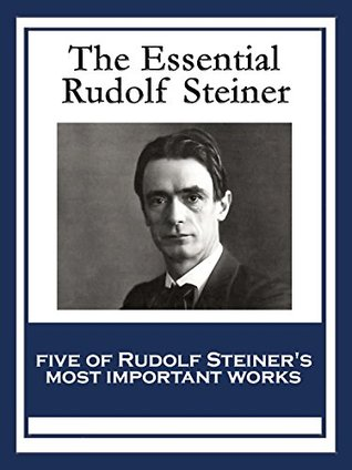 The Essential Rudolf Steiner: Theosophy: An Introduction to the Supersensible Knowledge of the World and the Destination of Man; An Esoteric Cosmology; ... Waldorf Education; How to Know Higher Worlds