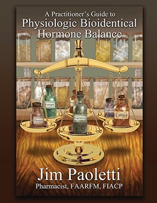 A Practitioner's Guide to Physiologic Bioidentical Hormone Balance